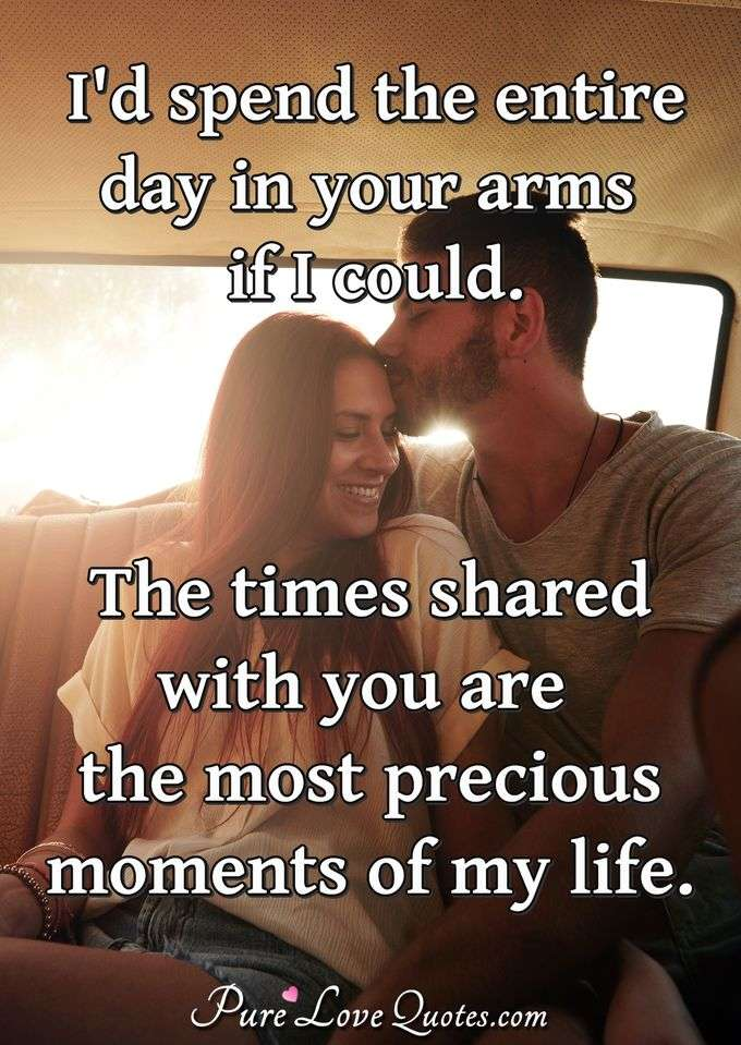 I'd spend the entire day in your arms if I could.  The times shared with you are the most precious moments of my life. - PureLoveQuotes.com