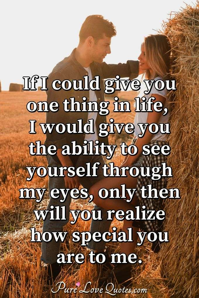 If I could give you one thing in life, I would give you the ability to see yourself through my eyes, only then will you realize how special you are to me. - Anonymous