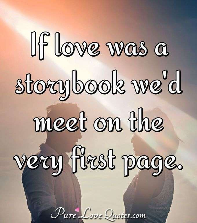 If love was a storybook we'd meet on the very first page. - Anonymous
