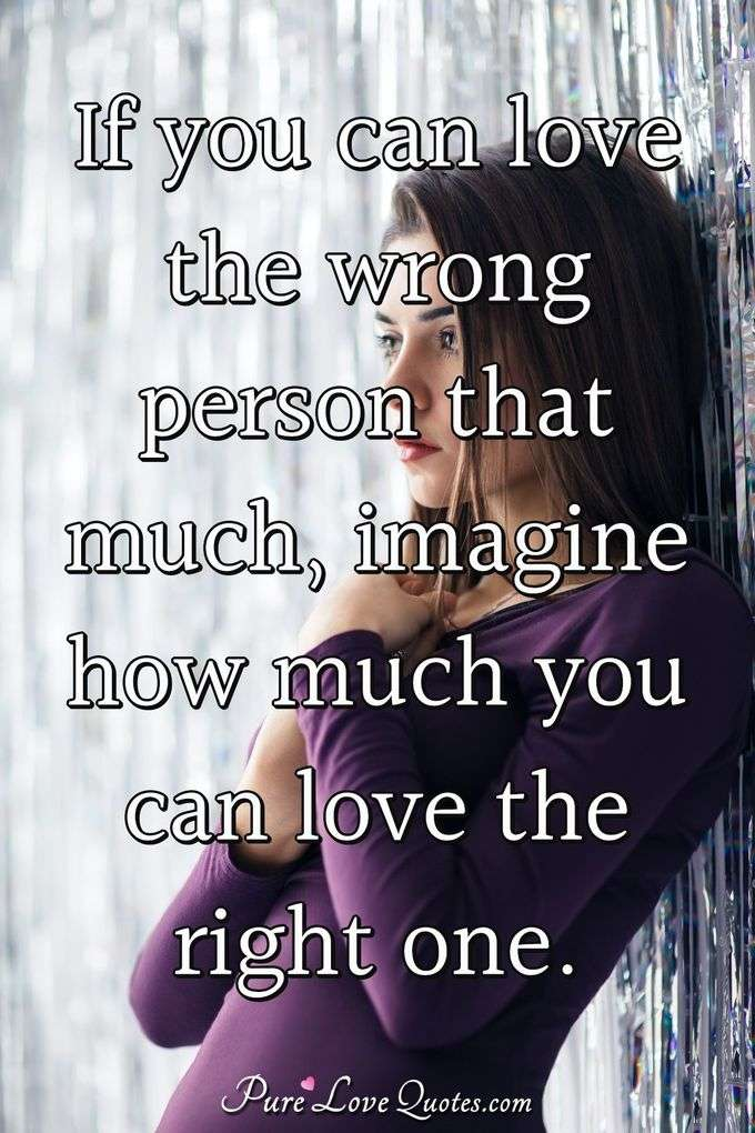 If you can love the wrong person that much, imagine how much you can love the right one. - Anonymous