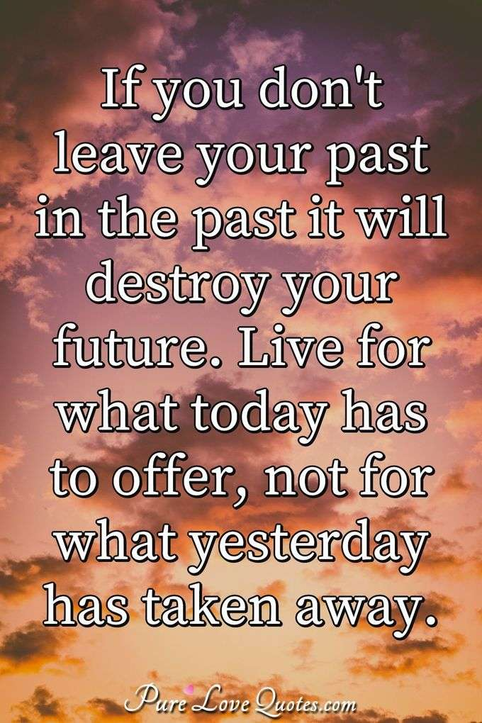 If you don't leave your past in the past it will destroy your future. Live for what today has to offer, not for what yesterday has taken away. - Anonymous