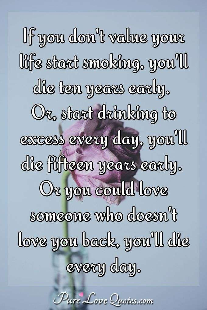 If you don't value your life start smoking, you'll die ten years early. Or, start drinking to excess every day, you'll die fifteen years early. Or you could love someone who doesn't love you back, you'll die every day. - Anonymous