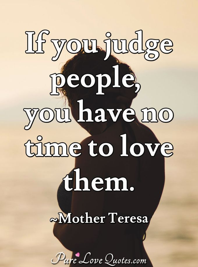 If you judge people, you have no time to love them. - Mother Teresa