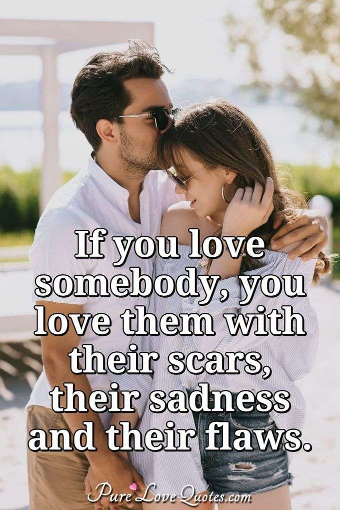 If you love somebody, you love them with their scars, their sadness and their flaws. - Anonymous