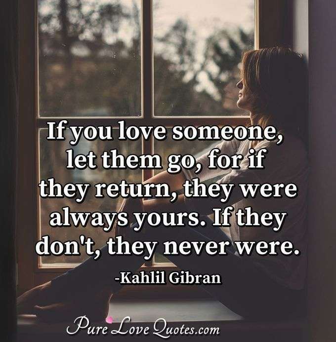If you love someone, let them go, for if they return, they were always yours. If they don't, they never were. - Kahlil Gibran