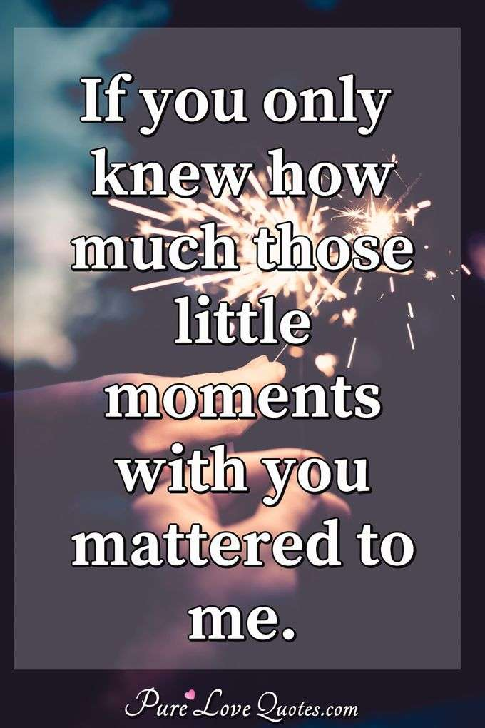 If you only knew how much those little moments with you mattered to me. - Anonymous