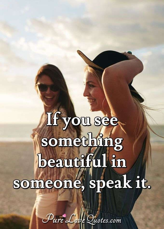 If you see something beautiful in someone, speak it. - Anonymous