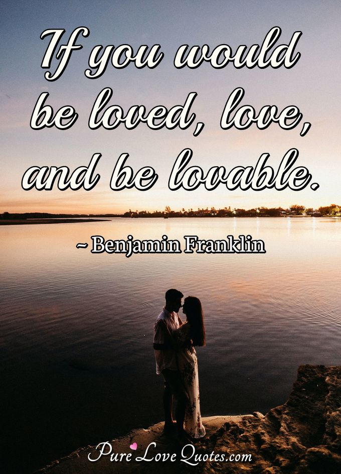 If you would be loved, love, and be lovable. - Benjamin Franklin