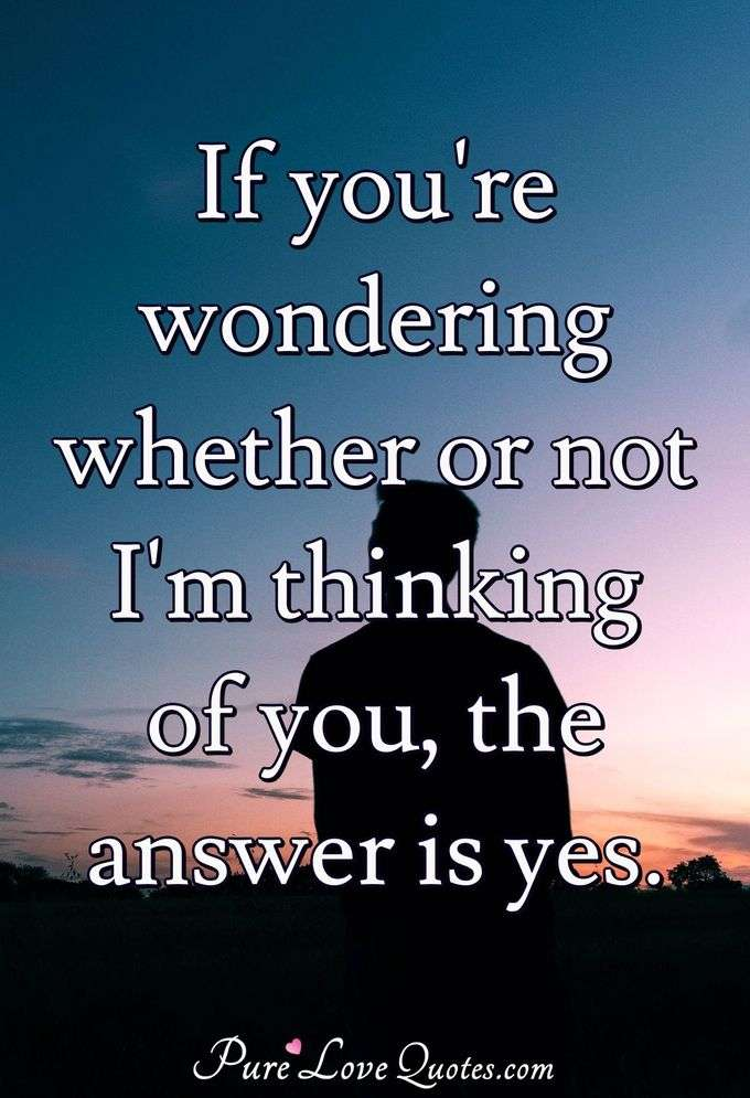 If you're wondering whether or not I'm thinking of you, the answer is yes. - Anonymous