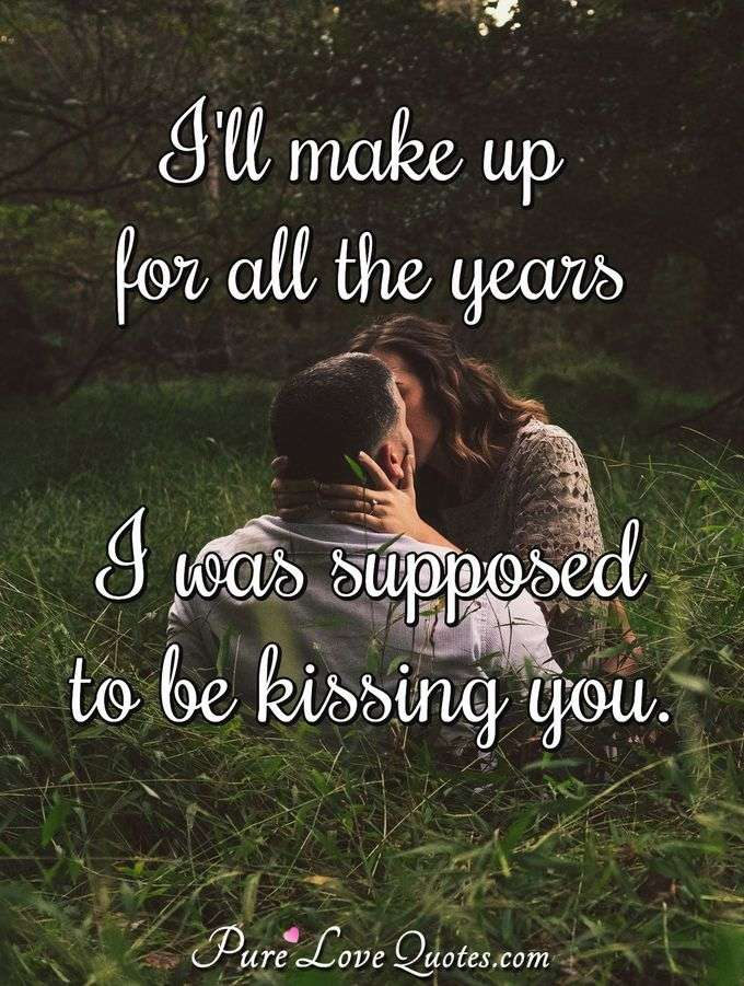 I'll make up for all the years I was supposed to be kissing you. - Anonymous