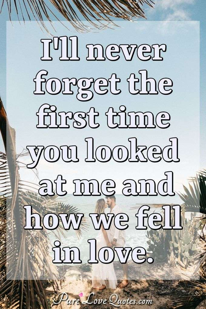 I'll never forget the first time you looked at me and how we fell in love. - Anonymous