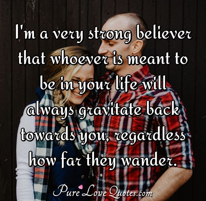 I'm a very strong believer that whoever is meant to be in your life will always gravitate back towards you, regardless how far they wander. - Anonymous