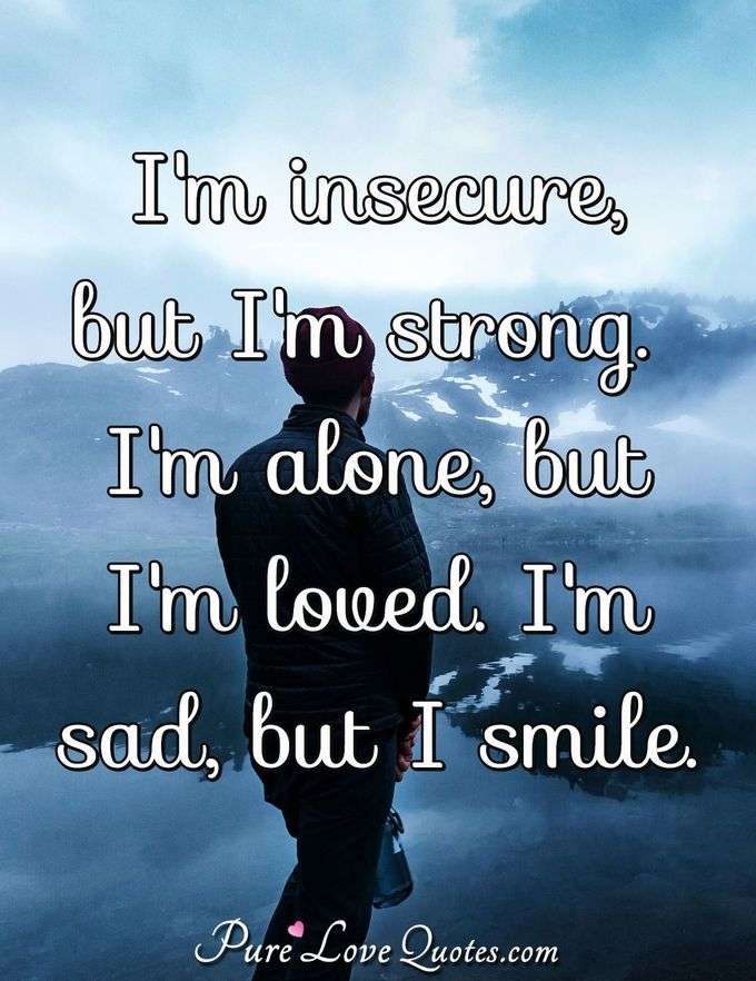 I'm insecure, but I'm strong. I'm alone, but I'm loved. I'm sad, but I smile. - Anonymous