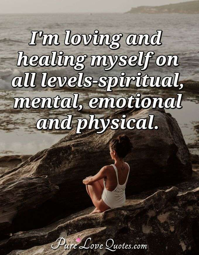 I'm loving and healing myself on all levels-spiritual, mental, emotional and physical. - Anonymous