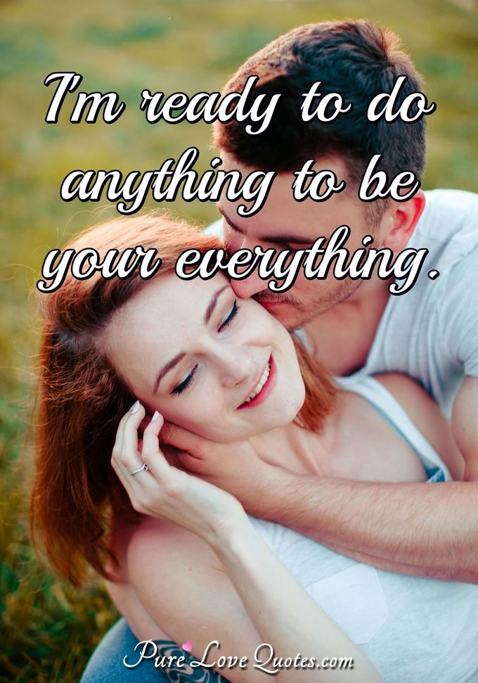 I'm ready to do anything to be your everything. - Anonymous