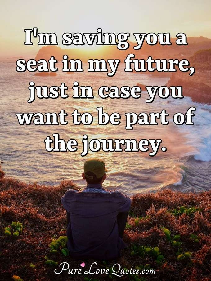 I'm saving you a seat in my future, just in case you want to be part of the journey. - Anonymous