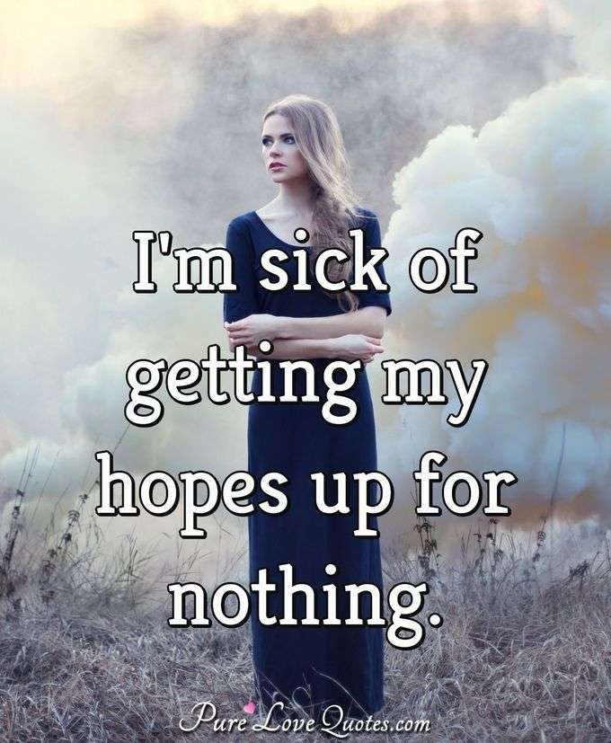 I'm sick of getting my hopes up for nothing. - Anonymous