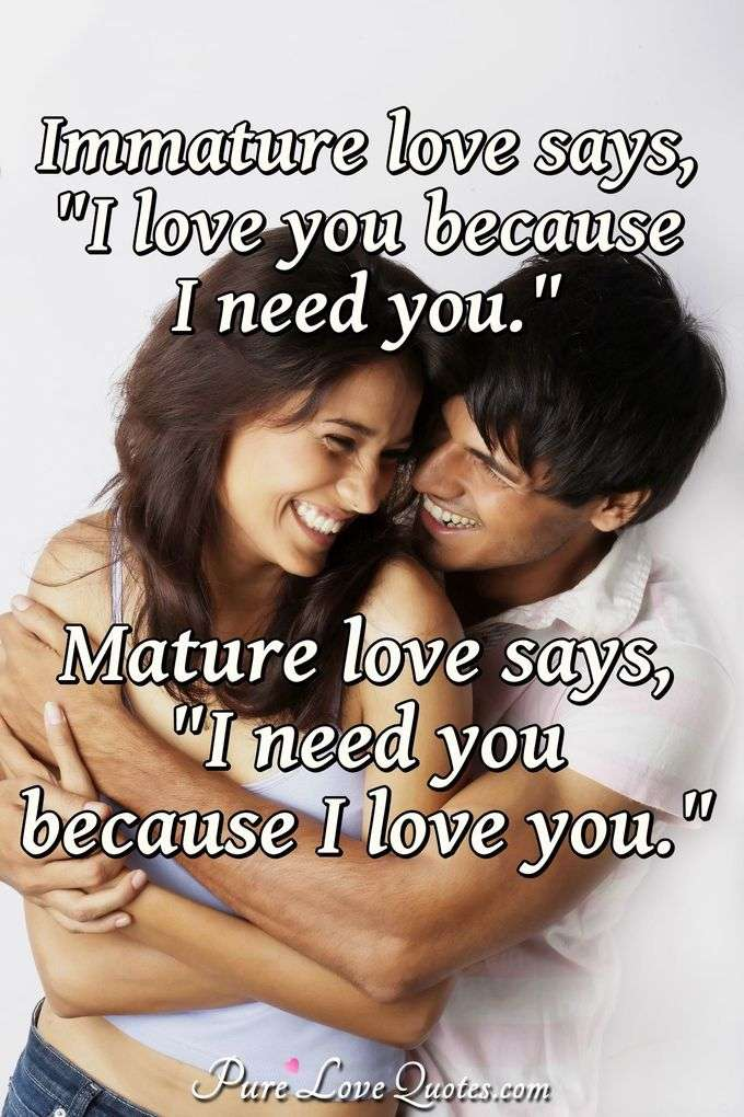 "Immature love says, ""I love you because I need you."" Mature love says, ""I need you because I love you."""