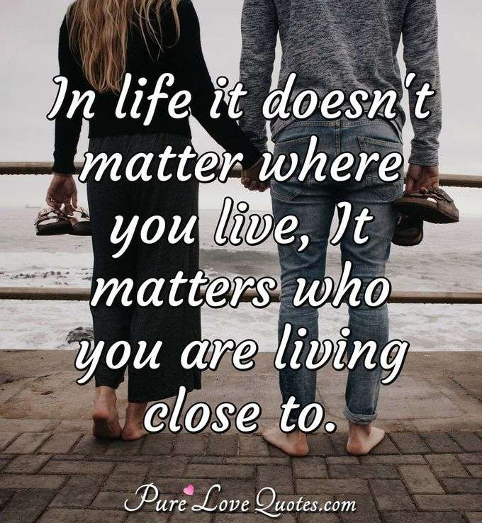 In life it doesn't matter where you live, It matters who you are living close to. - Anonymous