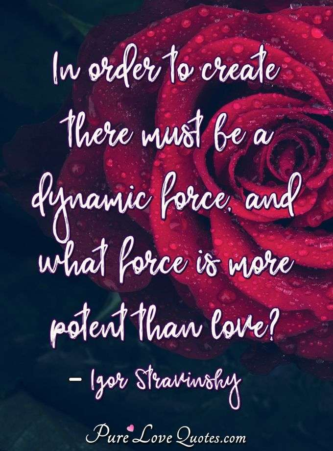 In order to create there must be a dynamic force, and what force is more potent than love? - Igor Stravinsky