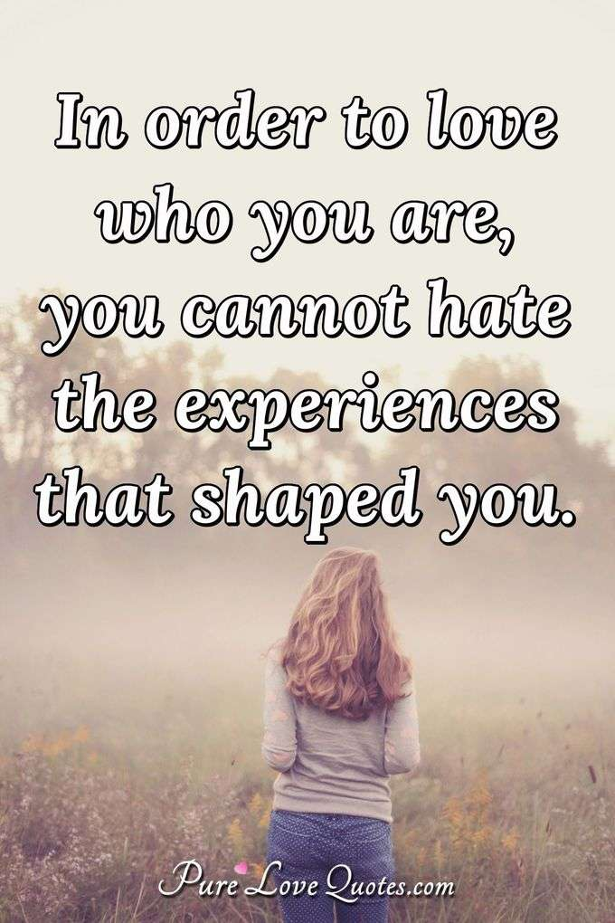 In order to love who you are, you cannot hate the experiences that shaped you. - Anonymous