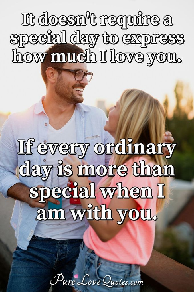 It doesn't require a special day to express how much I love you. If every ordinary day is more than special when I am with you. - Anonymous