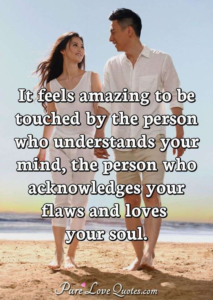 It feels amazing to be touched by the person who understands your mind, the person who acknowledges your flaws and loves your soul. - Anonymous
