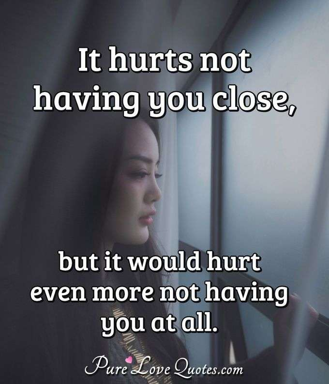 It hurts not having you close, but it would hurt even more not having you at all. - Anonymous