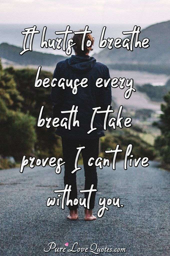 It hurts to breathe because every breath I take proves I can't live without you. - Anonymous