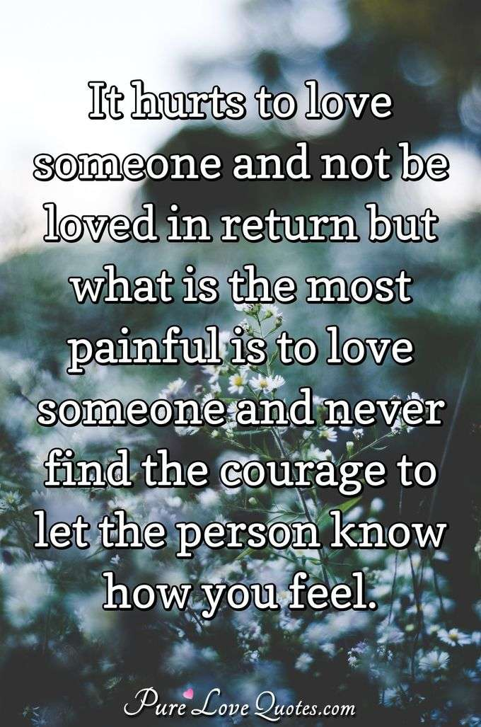 It hurts to love someone and not be loved in return but what is the most painful is to love someone and never find the courage to let the person know how you feel. - Anonymous