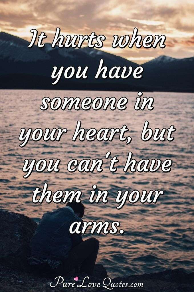 It hurts when you have someone in your heart, but you can't have them in your arms. - Anonymous