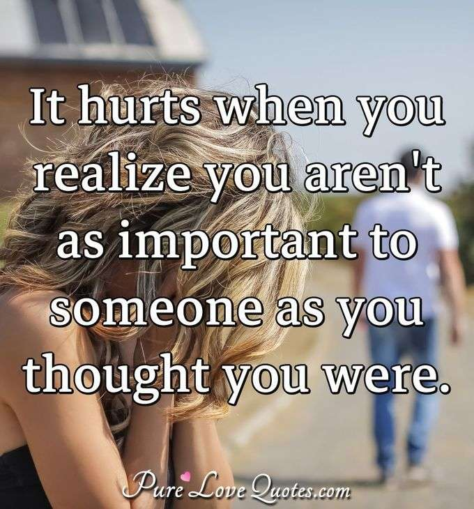 It hurts when you realize you aren't as important to someone as you thought you were. - Anonymous