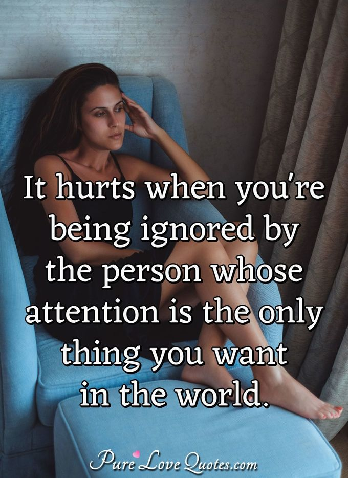 It hurts when you're being ignored by the person whose attention is the only thing you want in the world. - Anonymous