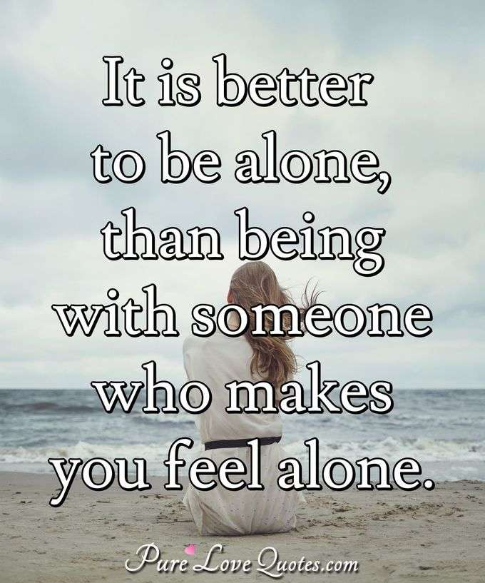 It is better to be alone, than being with someone who makes you feel alone. - Anonymous