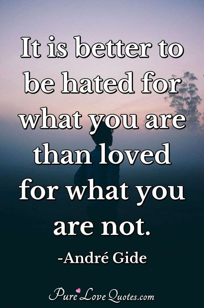 It is better to be hated for what you are than loved for what you are not. - André Gide