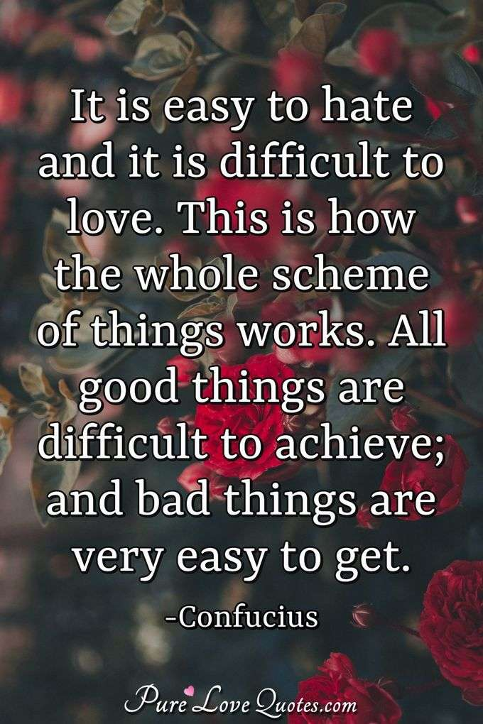 It is easy to hate and it is difficult to love. This is how the whole scheme of things works. All good things are difficult to achieve; and bad things are very easy to get. - Confucius