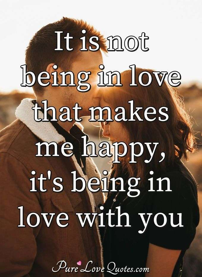 It is not being in love that makes me happy but is being in love with you that makes me happy. - Anonymous