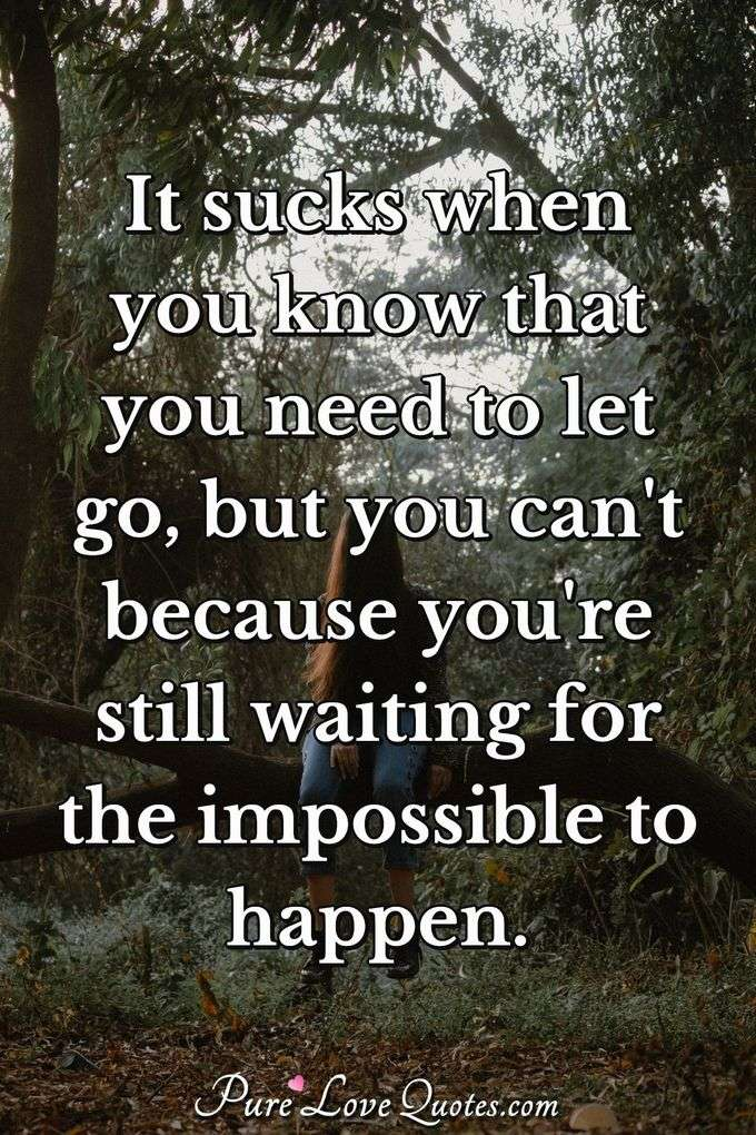 It sucks when you know that you need to let go, but you can't because you're still waiting for the impossible to happen. - Anonymous