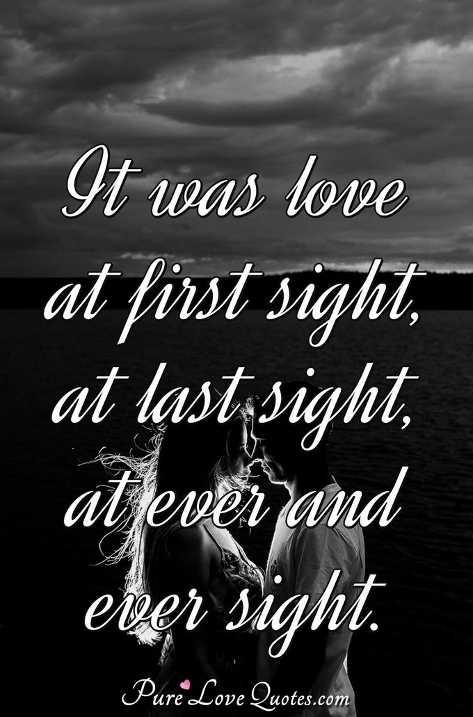 It was love at first sight, at last sight, at ever and ever sight. - Anonymous