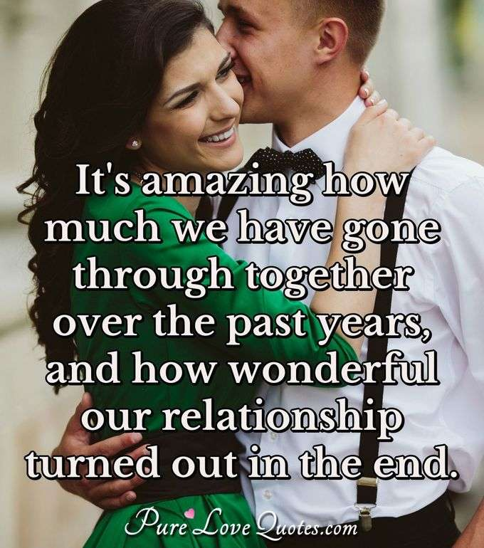 It's amazing how much we have gone through together over the past years, and how wonderful our relationship turned out in the end. - PureLoveQuotes.com