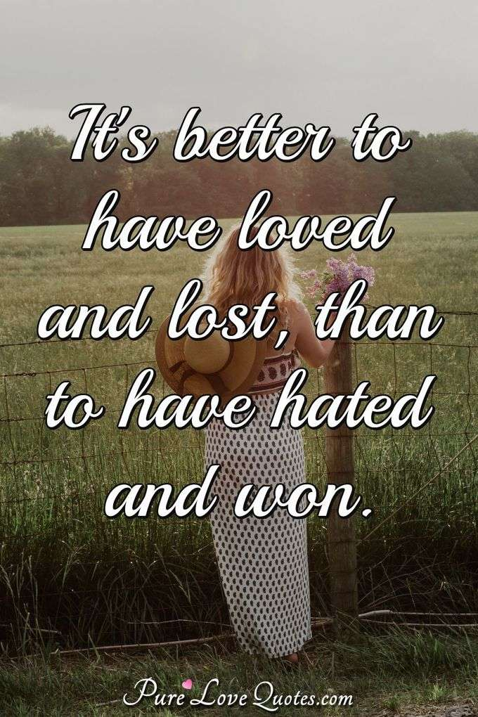 It's better to have loved and lost, than to have hated and won. - Anonymous