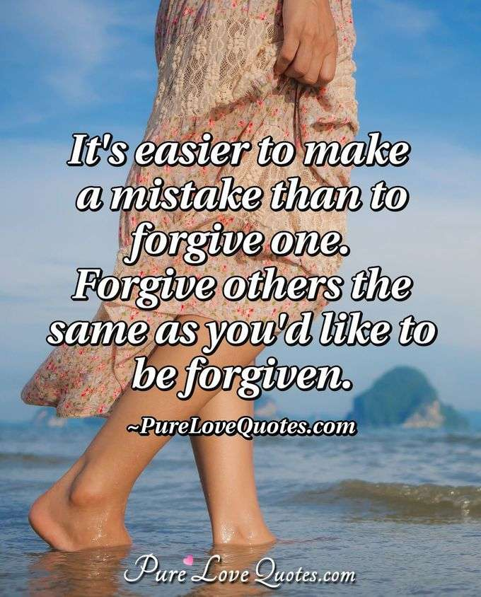 It's easier to make a mistake than to forgive one.  Forgive others the same as you'd like to be forgiven. - PureLoveQuotes.com