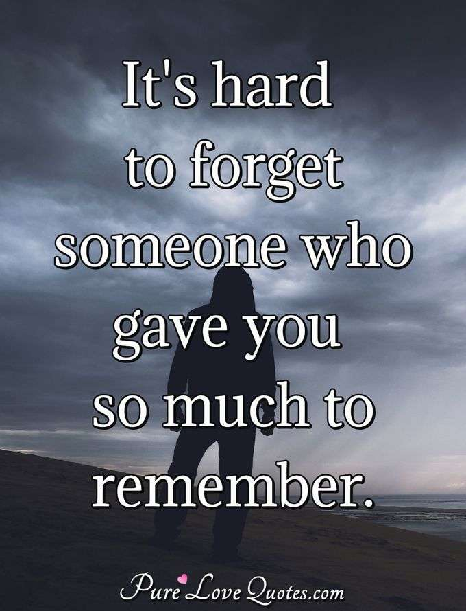 It's hard to forget someone who gave you so much to remember. - Anonymous