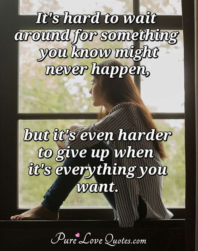 It's hard to wait around for something you know might never happen, but it's even harder to give up when it's everything you want. - Anonymous