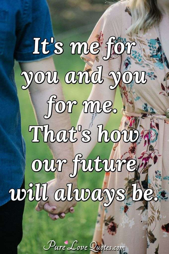 It's me for you and you for me. That's how our future will always be. - Anonymous