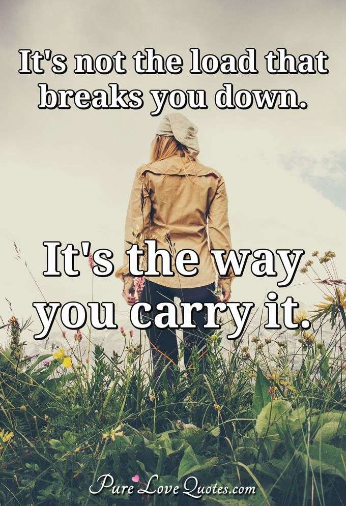 It's not the load that breaks you down. It's the way you carry it. - Anonymous