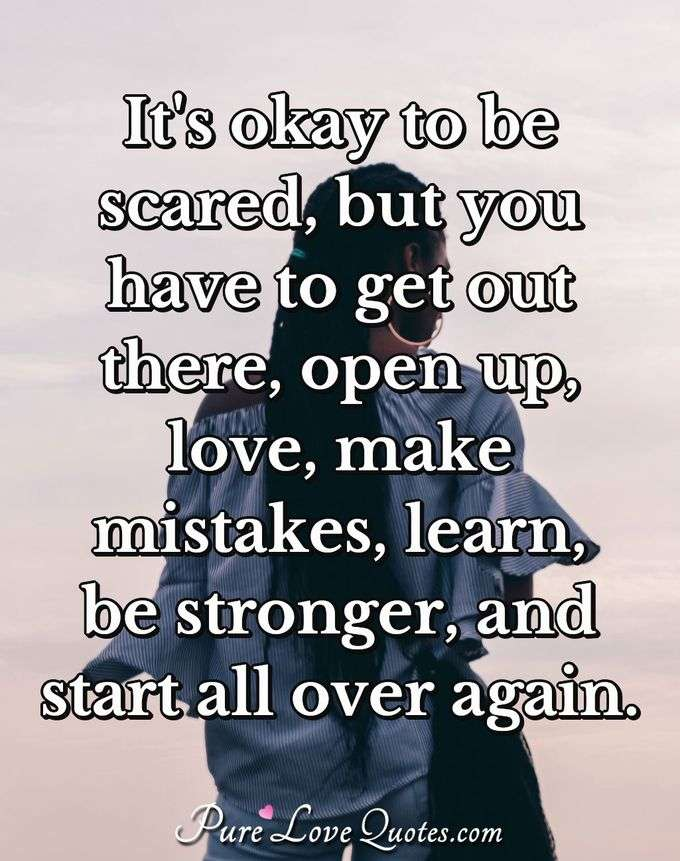 It's okay to be scared, but you have to get out there, open up, love, make mistakes, learn, be stronger, and start all over again. - Anonymous