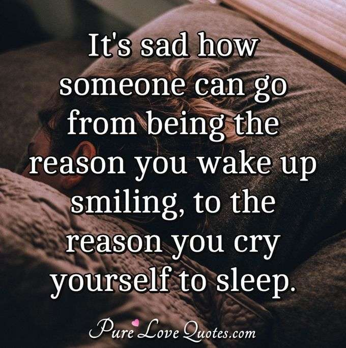 It's sad how someone can go from being the reason you wake up smiling, to the reason you cry yourself to sleep. - Anonymous