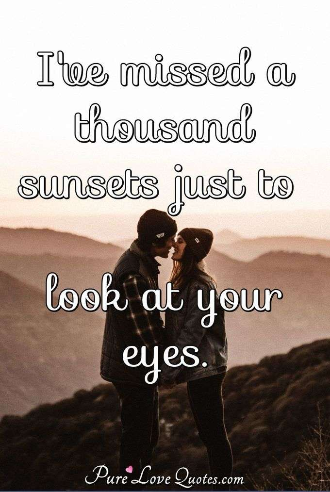 I've missed a thousand sunsets just to look at your eyes. - Anonymous