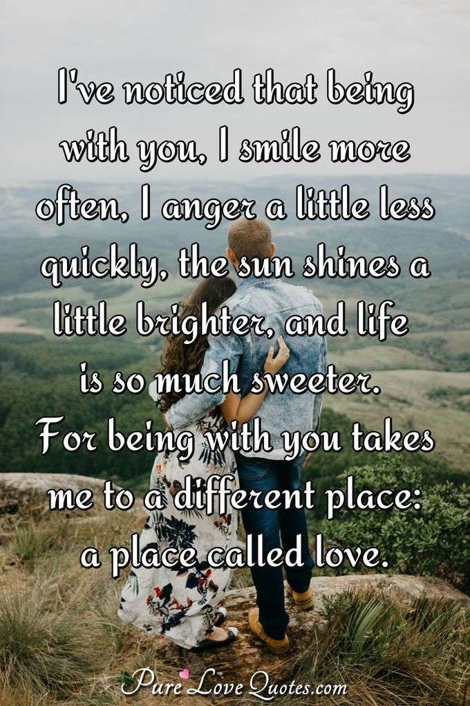 I've noticed that being with you, I smile more often, I anger a little less quickly, the sun shines a little brighter, and life is so much sweeter. For being with you takes me to a different place: a place called love. - Anonymous